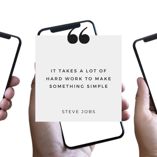 """""""It takes a lot of hard work to make something simple"""" Steve Jobs"""